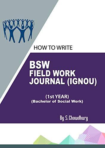HOW TO WRITE BSW FIELD WORK JOURNAL (IGNOU) 1ST YEAR (BACHELOR OF SOCIAL WORK): BACHELOR OF SOCIAL WORK FIELD WORK (Vol)