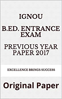 IGNOU B.Ed. Entrance Exam Previous Year Paper 2017: Original Paper (Excellence Brings Success Series Book 43)