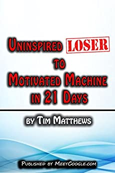 Uninspired Loser to Motivated Machine in 21 Days